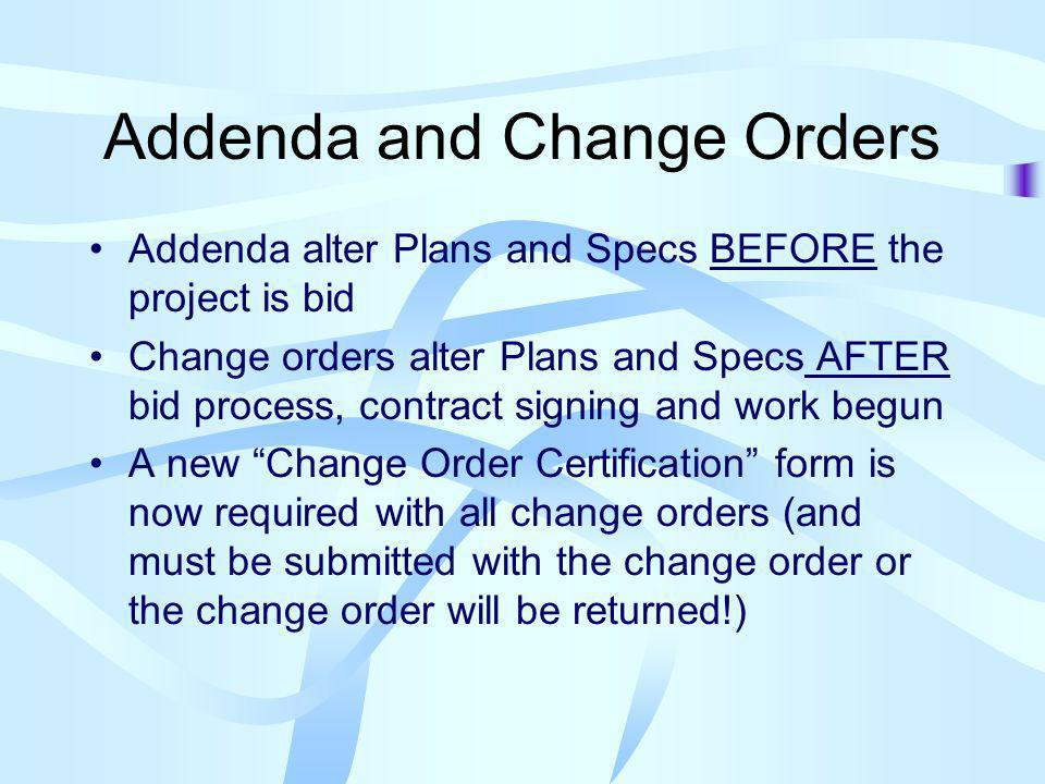 Addenda and Change Orders Addenda alter Plans and Specs BEFORE the project is bid Change orders alter Plans and Specs AFTER bid process, contract signing and work begun A new Change Order Certification form is now required with all change orders (and must be submitted with the change order or the change order will be returned!)