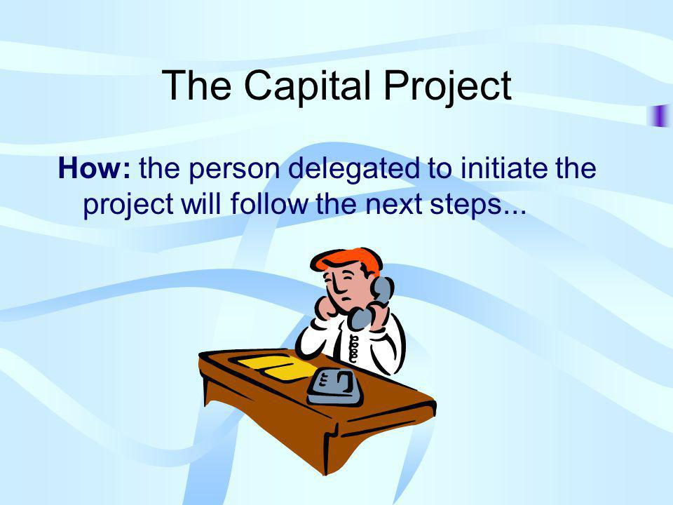 The Capital Project How: the person delegated to initiate the project will follow the next steps...