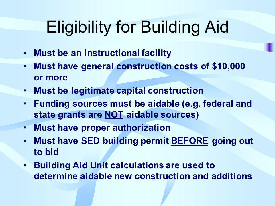 Eligibility for Building Aid Must be an instructional facility Must have general construction costs of $10,000 or more Must be legitimate capital construction Funding sources must be aidable (e.g.