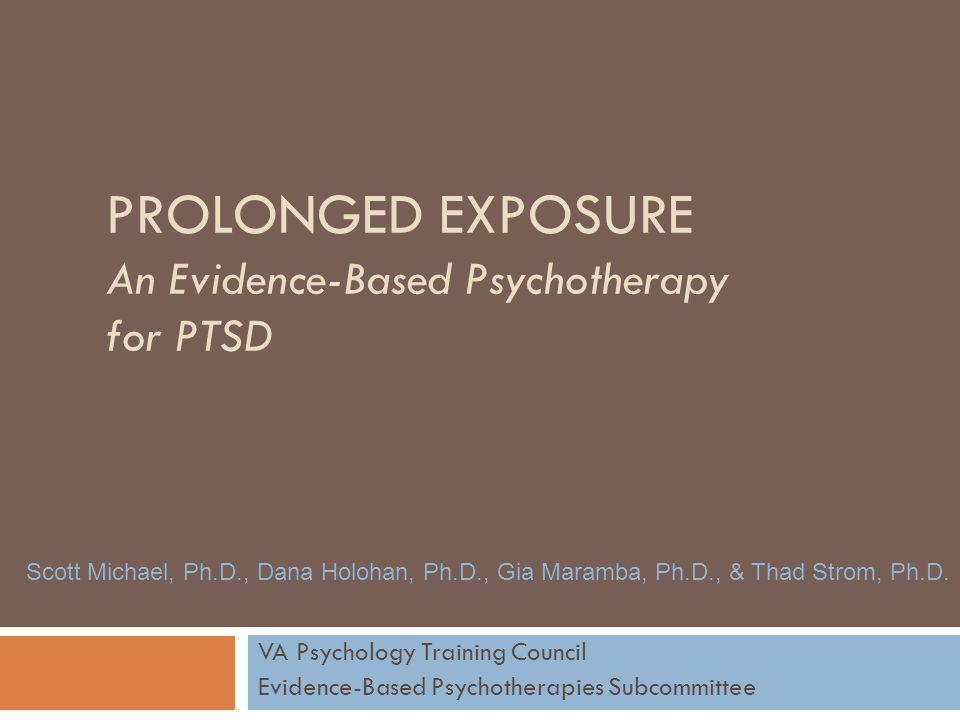 PROLONGED EXPOSURE An Evidence-Based Psychotherapy for PTSD VA Psychology Training Council Evidence-Based Psychotherapies Subcommittee Scott Michael,