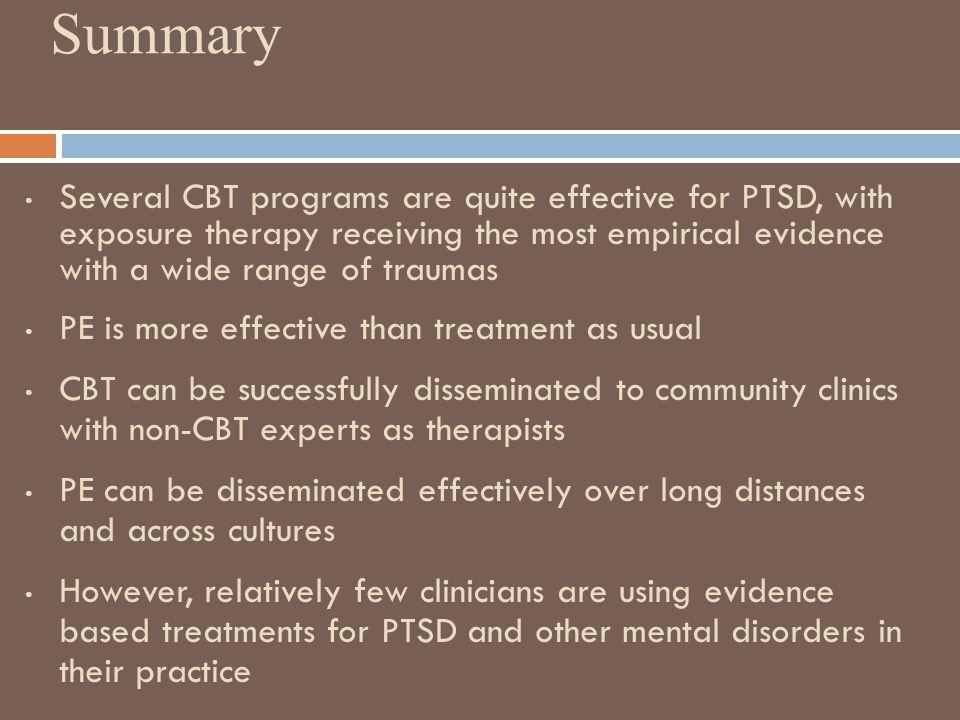 Summary Several CBT programs are quite effective for PTSD, with exposure therapy receiving the most empirical evidence with a wide range of traumas PE