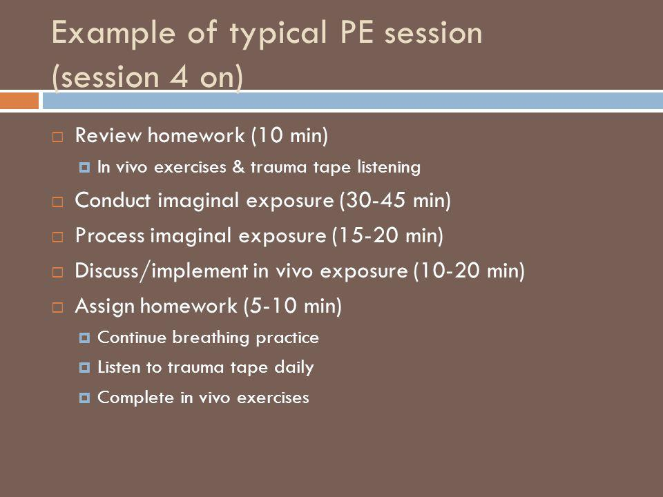 Example of typical PE session (session 4 on) Review homework (10 min) In vivo exercises & trauma tape listening Conduct imaginal exposure (30-45 min)