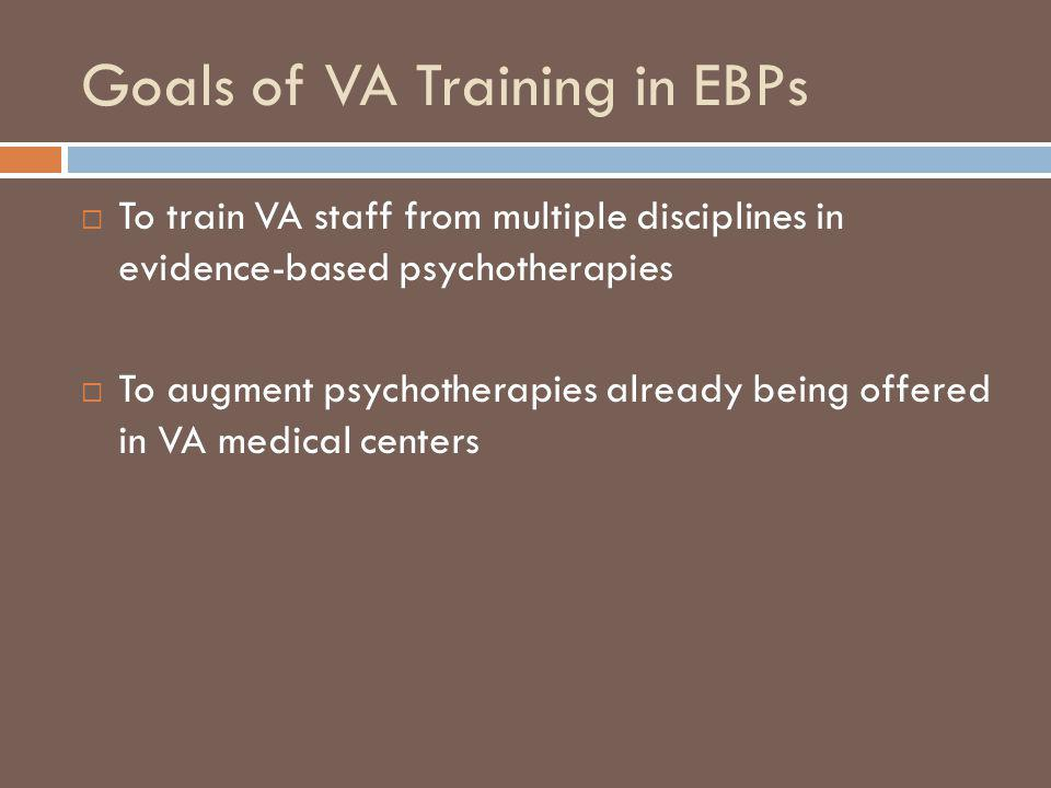 Goals of VA Training in EBPs To train VA staff from multiple disciplines in evidence-based psychotherapies To augment psychotherapies already being of