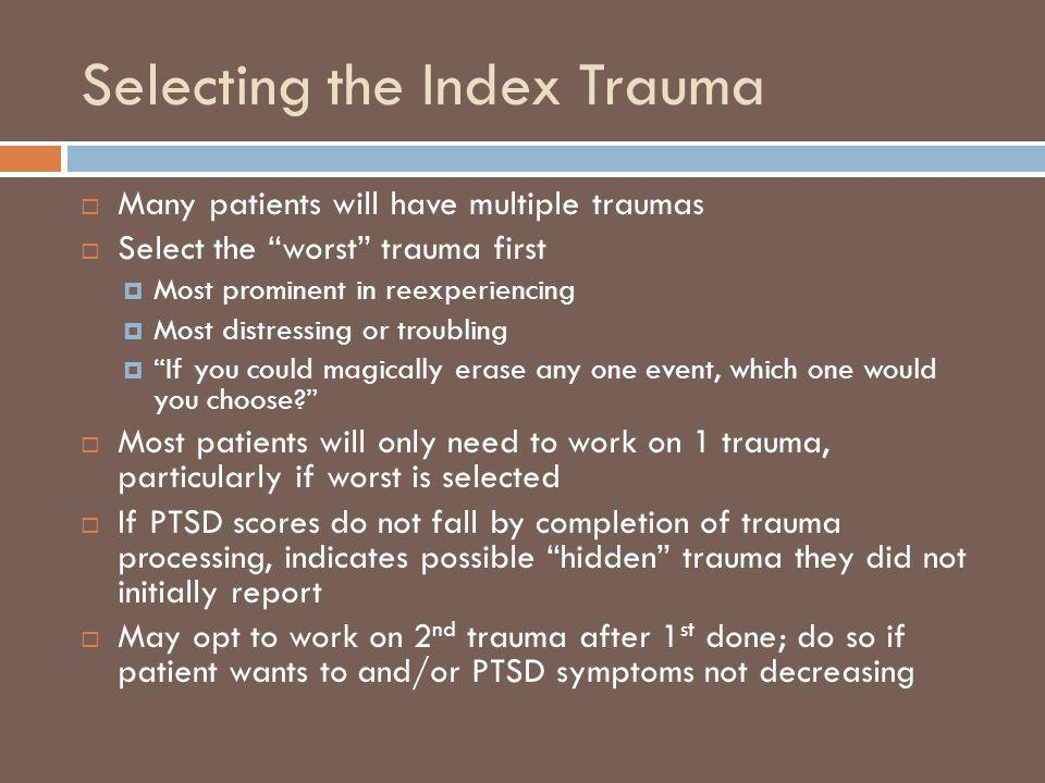Selecting the Index Trauma Many patients will have multiple traumas Select the worst trauma first Most prominent in reexperiencing Most distressing or