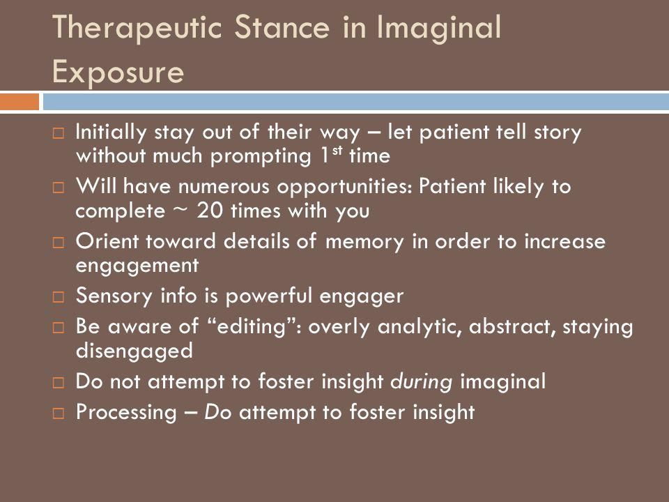 Therapeutic Stance in Imaginal Exposure Initially stay out of their way – let patient tell story without much prompting 1 st time Will have numerous o