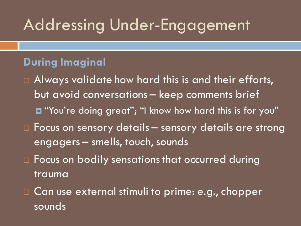 Addressing Under-Engagement During Imaginal Always validate how hard this is and their efforts, but avoid conversations – keep comments brief Youre do
