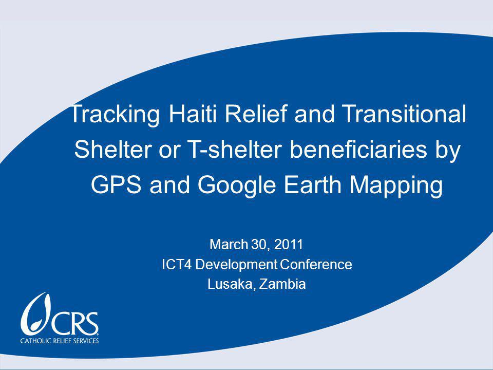 Tracking Haiti Relief and Transitional Shelter or T-shelter beneficiaries by GPS and Google Earth Mapping March 30, 2011 ICT4 Development Conference Lusaka, Zambia