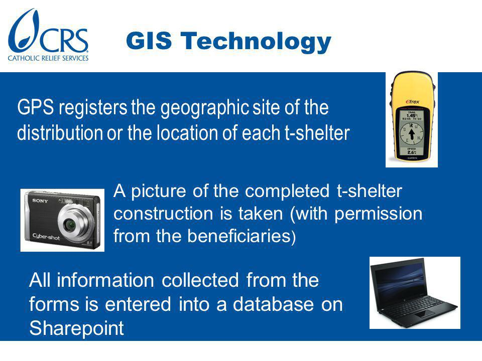 GPS registers the geographic site of the distribution or the location of each t-shelter A picture of the completed t-shelter construction is taken (with permission from the beneficiaries ) GIS Technology All information collected from the forms is entered into a database on Sharepoint