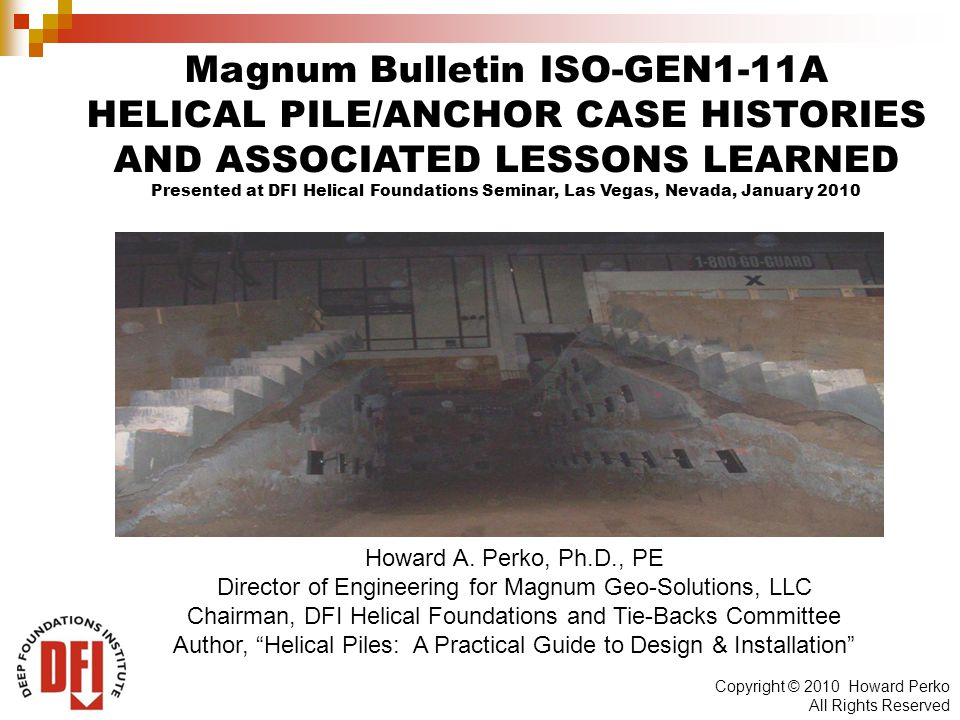Copyright © 2010 Howard Perko All Rights Reserved Magnum Bulletin ISO-GEN1-11A HELICAL PILE/ANCHOR CASE HISTORIES AND ASSOCIATED LESSONS LEARNED Presented at DFI Helical Foundations Seminar, Las Vegas, Nevada, January 2010 Howard A.