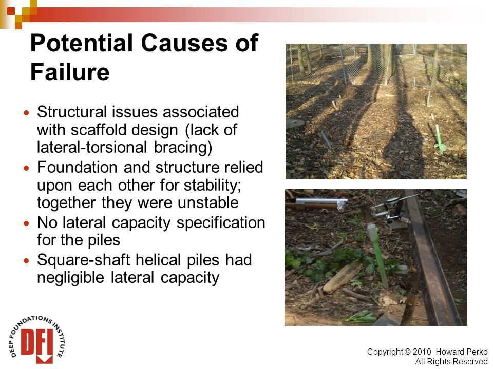 Copyright © 2010 Howard Perko All Rights Reserved Potential Causes of Failure Structural issues associated with scaffold design (lack of lateral-torsional bracing) Foundation and structure relied upon each other for stability; together they were unstable No lateral capacity specification for the piles Square-shaft helical piles had negligible lateral capacity