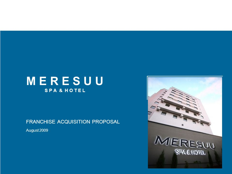 M E R E S U U S P A & H O T E L FRANCHISE ACQUISITION PROPOSAL August 2009