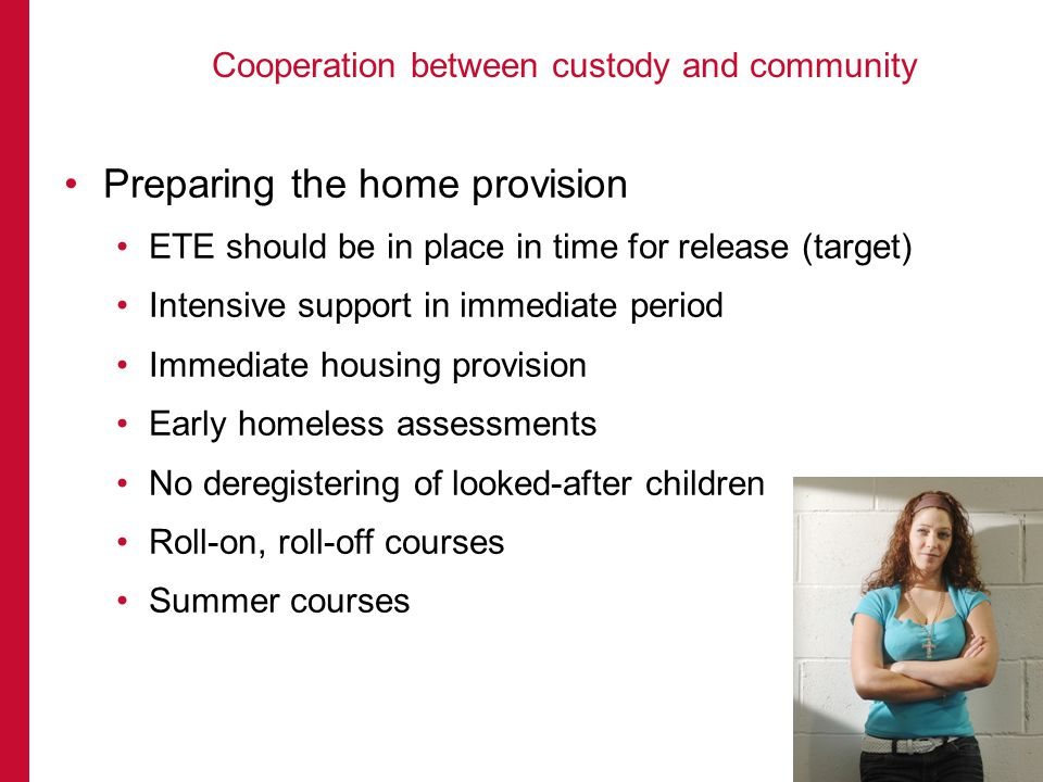 Preparing the home provision ETE should be in place in time for release (target) Intensive support in immediate period Immediate housing provision Early homeless assessments No deregistering of looked-after children Roll-on, roll-off courses Summer courses Cooperation between custody and community