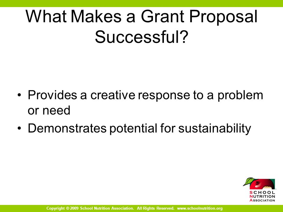 Copyright © 2009 School Nutrition Association. All Rights Reserved. www.schoolnutrition.org What Makes a Grant Proposal Successful? Provides a creativ