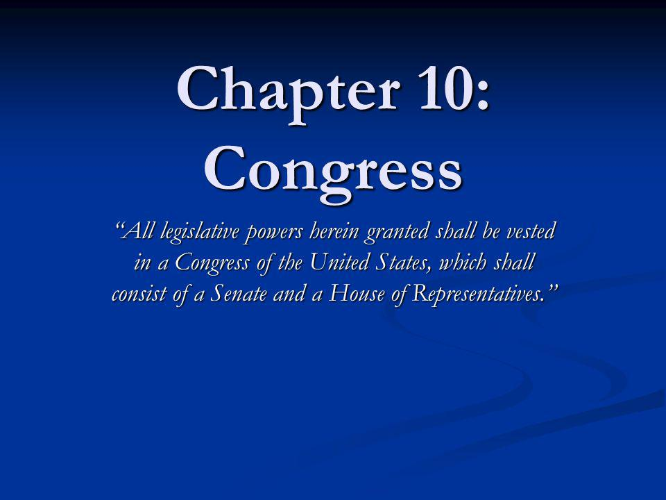Chapter 10: Congress All legislative powers herein granted shall be vested in a Congress of the United States, which shall consist of a Senate and a H
