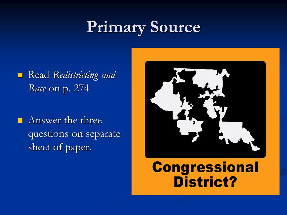 Primary Source Read Redistricting and Race on p. 274 Read Redistricting and Race on p. 274 Answer the three questions on separate sheet of paper. Answ