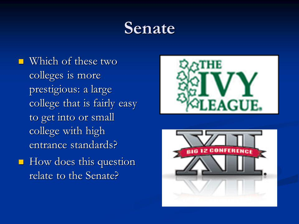Senate Which of these two colleges is more prestigious: a large college that is fairly easy to get into or small college with high entrance standards?