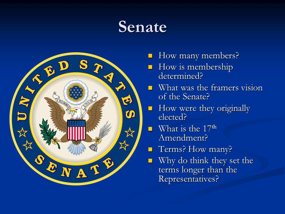Senate How many members? How many members? How is membership determined? How is membership determined? What was the framers vision of the Senate? What