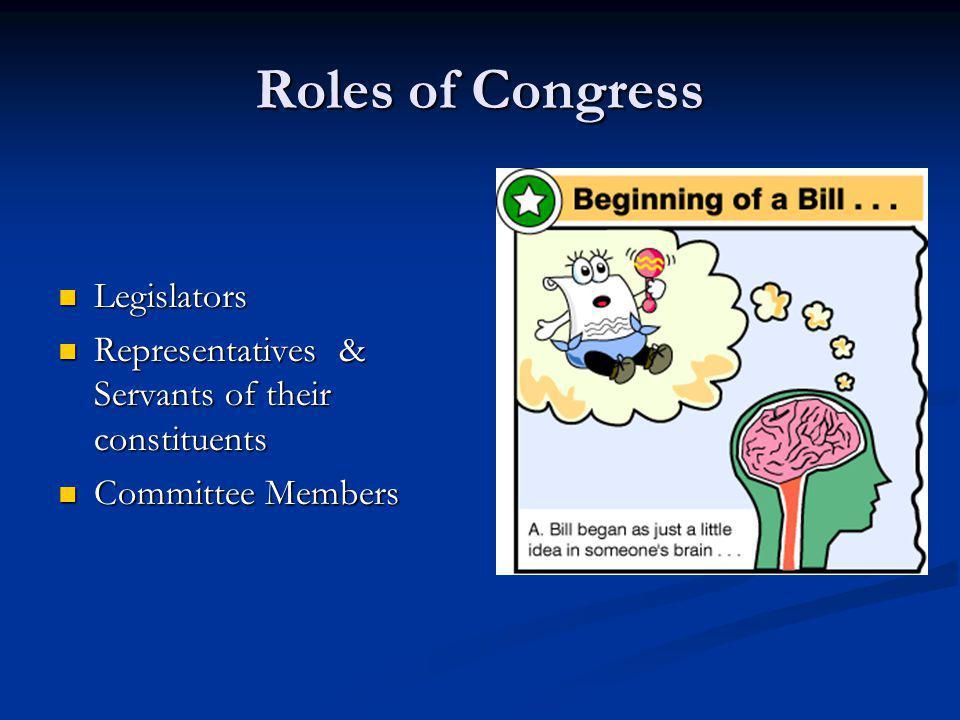 Roles of Congress Legislators Legislators Representatives & Servants of their constituents Representatives & Servants of their constituents Committee