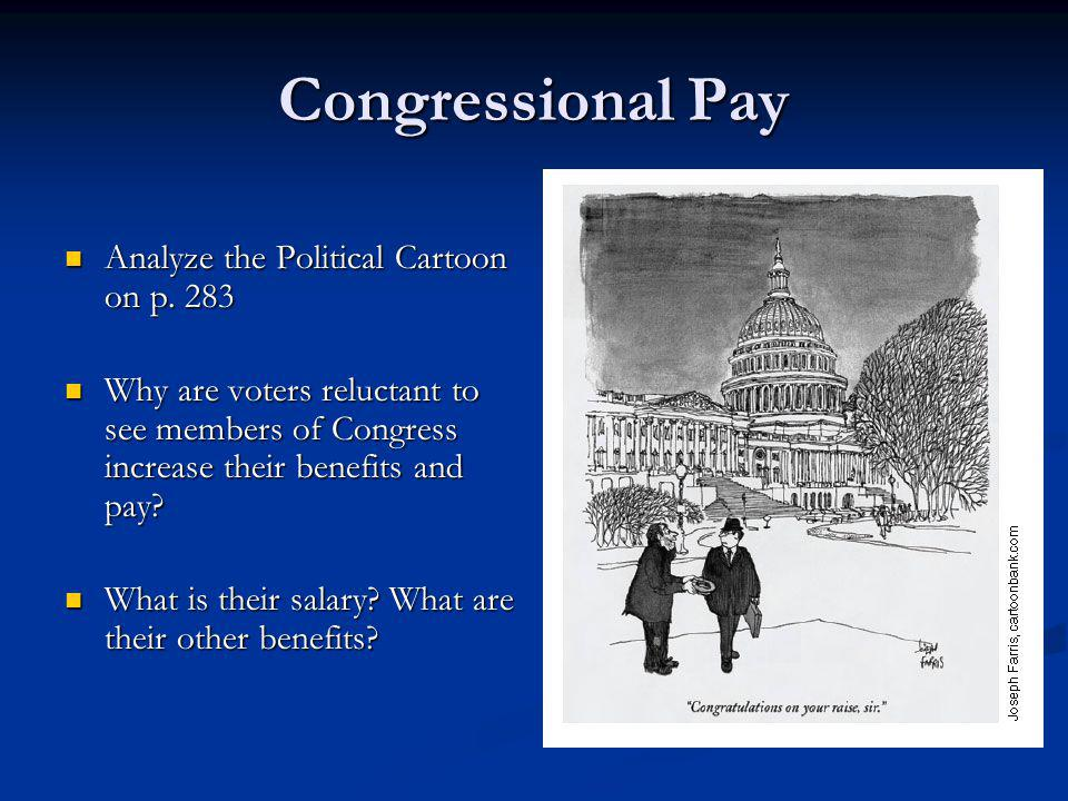 Congressional Pay Analyze the Political Cartoon on p. 283 Analyze the Political Cartoon on p. 283 Why are voters reluctant to see members of Congress