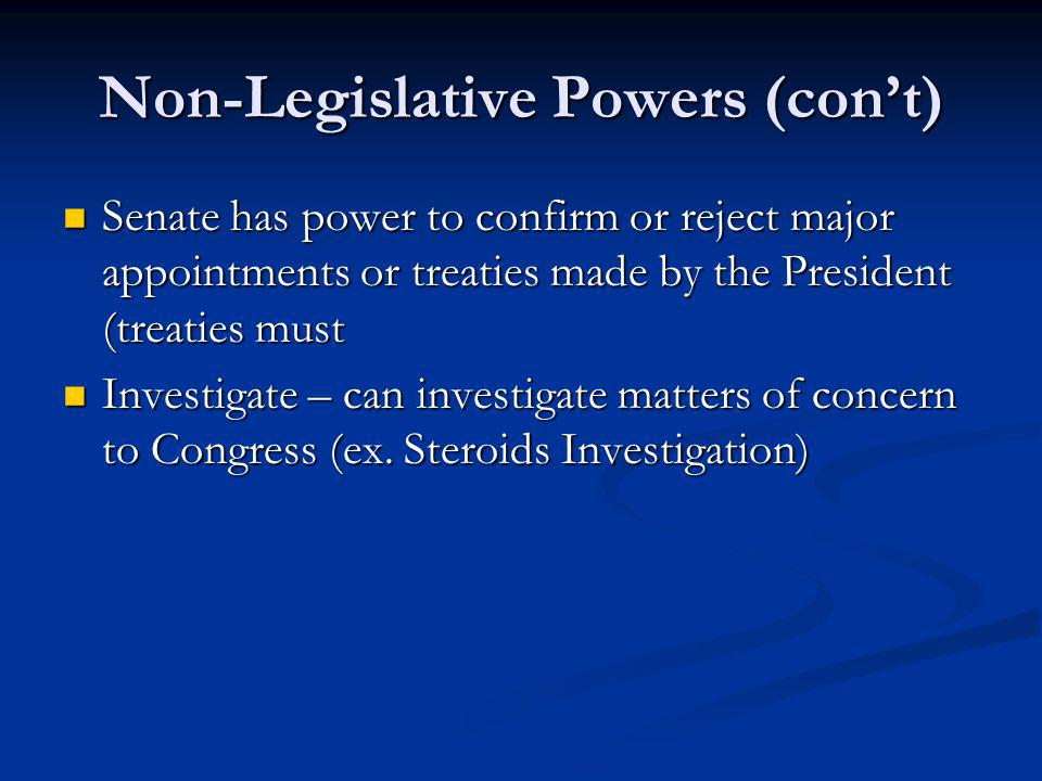 Non-Legislative Powers (cont) Senate has power to confirm or reject major appointments or treaties made by the President (treaties must Senate has pow