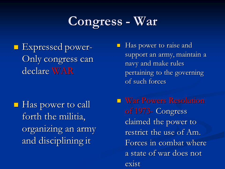 Congress - War Expressed power- Only congress can declare WAR Expressed power- Only congress can declare WAR Has power to raise and support an army, m