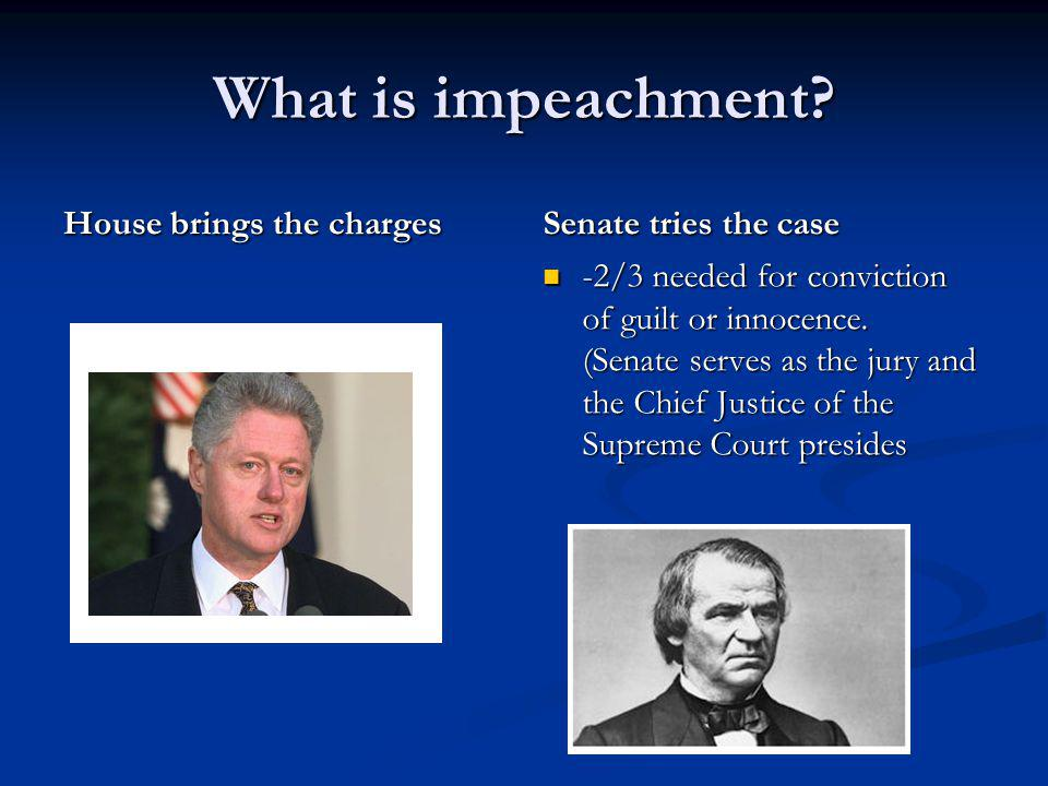 What is impeachment? House brings the charges Senate tries the case -2/3 needed for conviction of guilt or innocence. (Senate serves as the jury and t