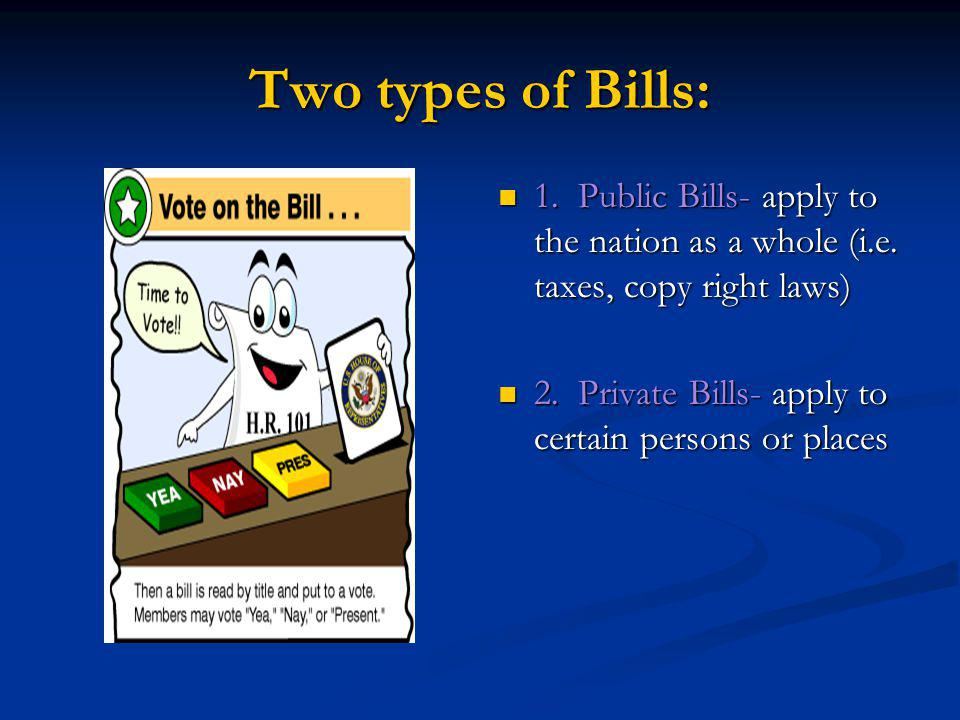 Two types of Bills: 1. Public Bills- apply to the nation as a whole (i.e. taxes, copy right laws) 2. Private Bills- apply to certain persons or places