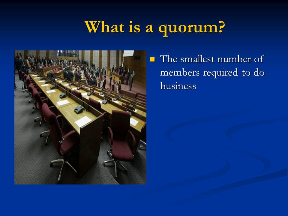 What is a quorum? What is a quorum? The smallest number of members required to do business