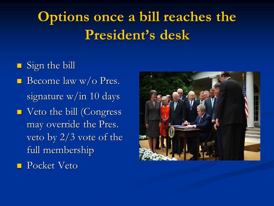 Options once a bill reaches the Presidents desk Sign the bill Sign the bill Become law w/o Pres. Become law w/o Pres. signature w/in 10 days Veto the