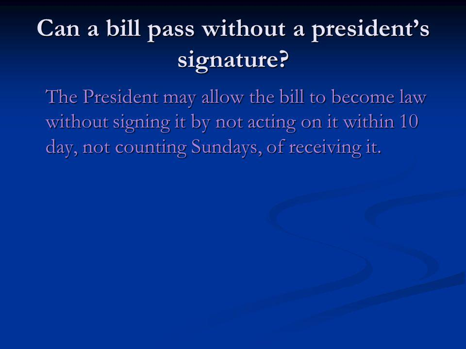 Can a bill pass without a presidents signature? The President may allow the bill to become law without signing it by not acting on it within 10 day, n