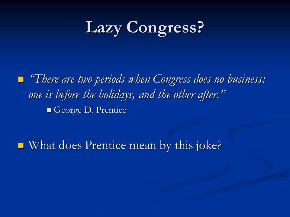 Lazy Congress? There are two periods when Congress does no business; one is before the holidays, and the other after. There are two periods when Congr