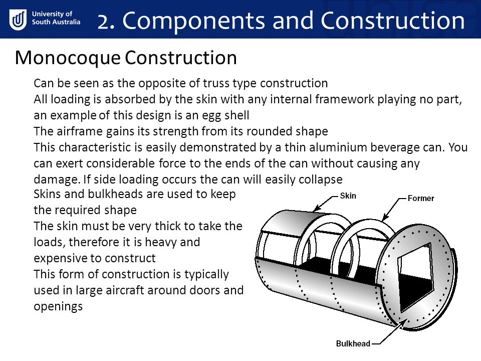 2. Components and Construction Monocoque Construction Can be seen as the opposite of truss type construction All loading is absorbed by the skin with