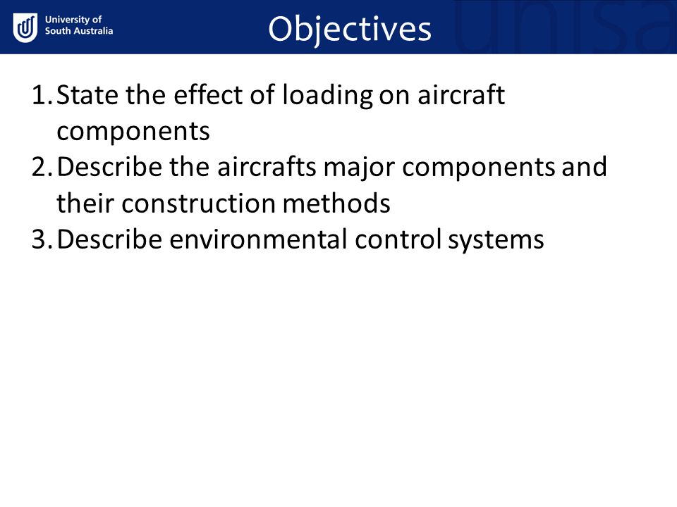 Objectives 1.State the effect of loading on aircraft components 2.Describe the aircrafts major components and their construction methods 3.Describe en