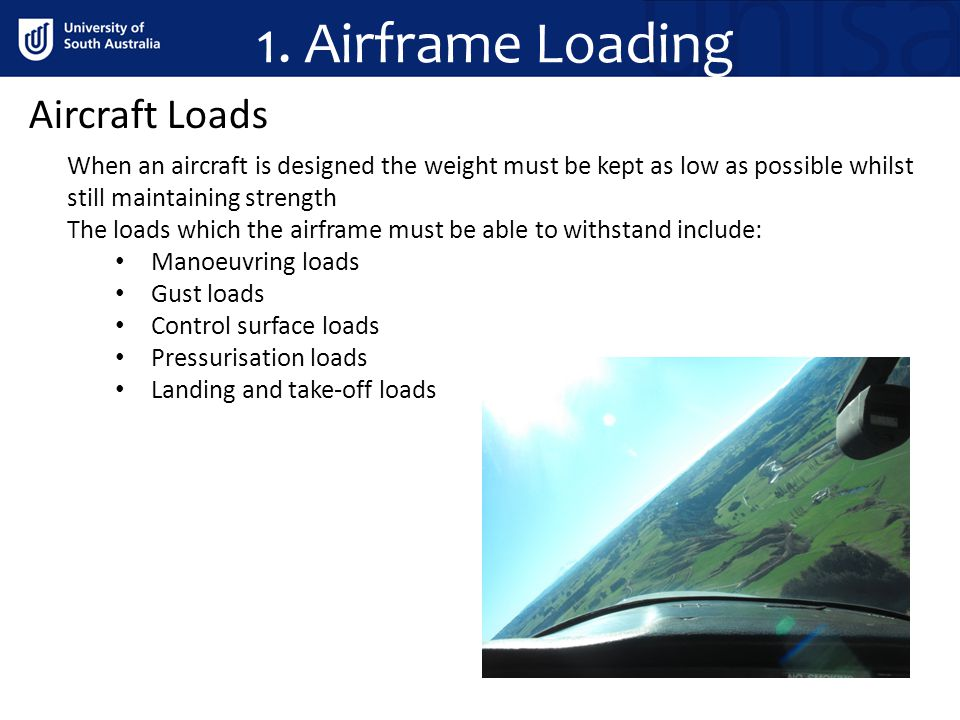 1. Airframe Loading Aircraft Loads When an aircraft is designed the weight must be kept as low as possible whilst still maintaining strength The loads