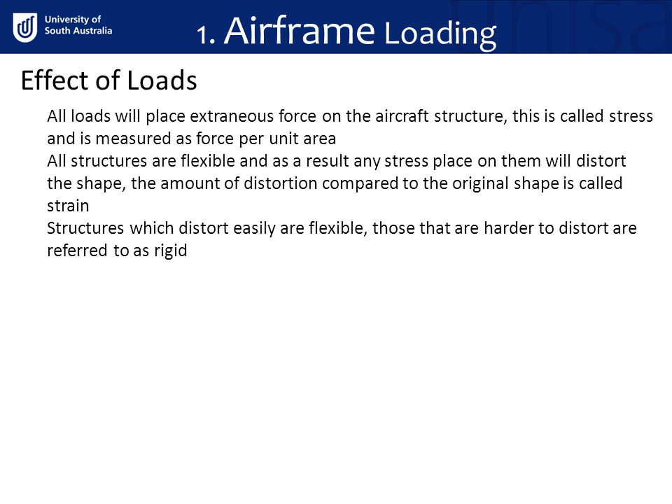1. Airframe Loading Effect of Loads All loads will place extraneous force on the aircraft structure, this is called stress and is measured as force pe