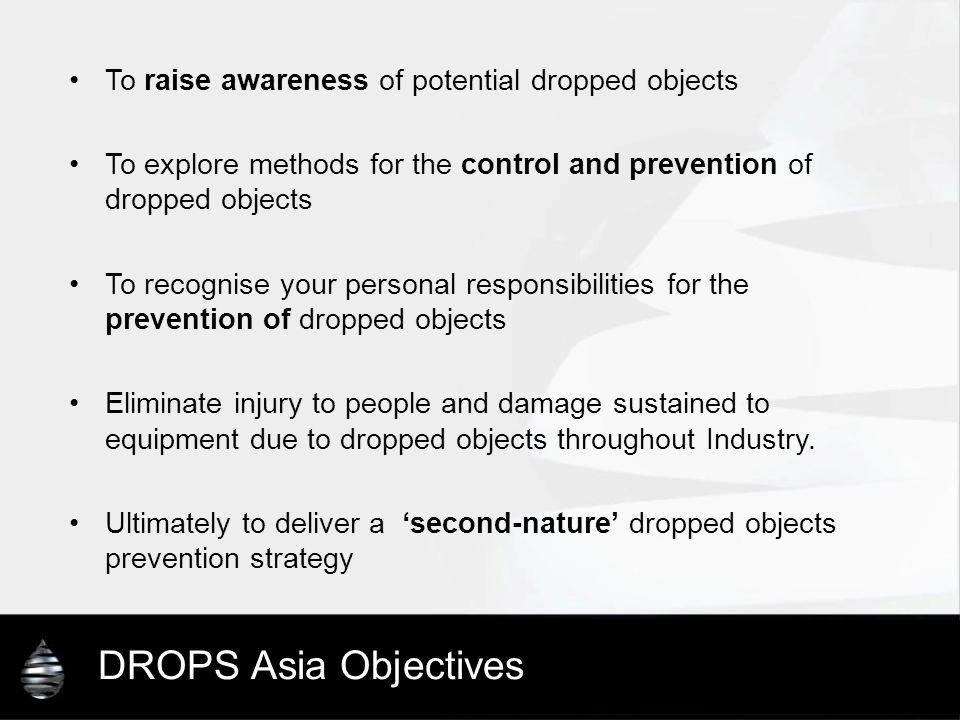 DROPS Asia Objectives To raise awareness of potential dropped objects To explore methods for the control and prevention of dropped objects To recognis
