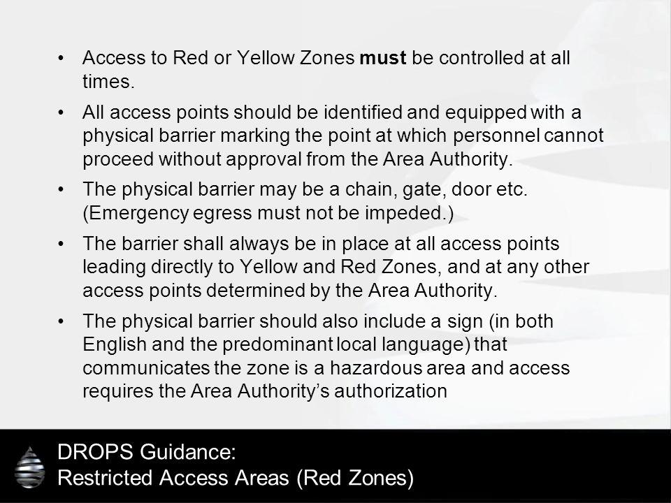 DROPS Guidance: Restricted Access Areas (Red Zones) Access to Red or Yellow Zones must be controlled at all times. All access points should be identif
