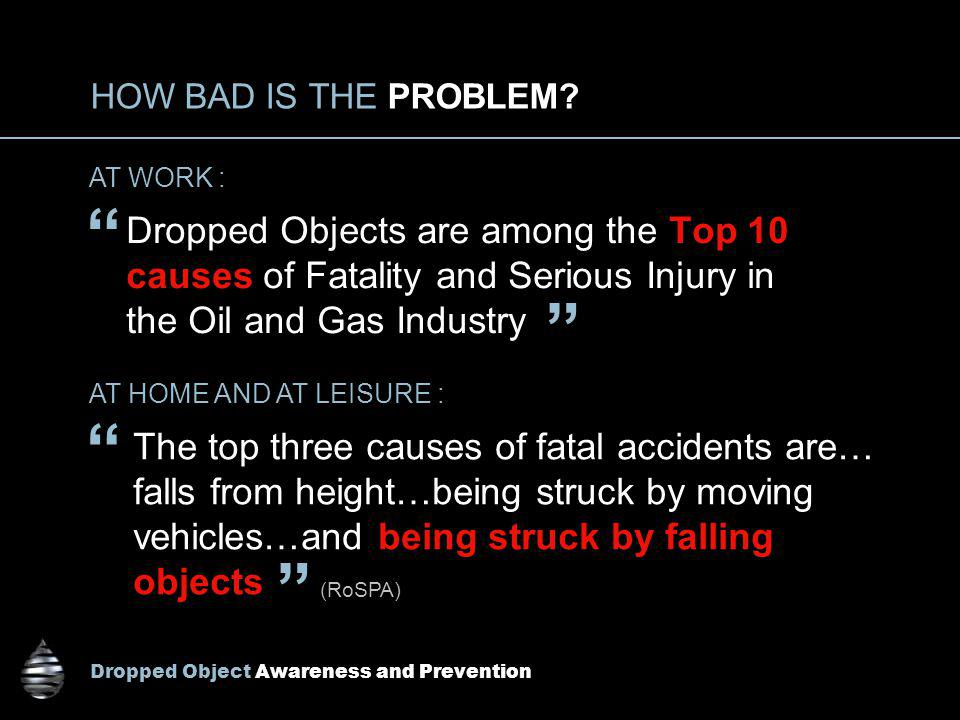 Dropped Object Awareness and Prevention HOW BAD IS THE PROBLEM? Dropped Objects are among the Top 10 causes of Fatality and Serious Injury in the Oil