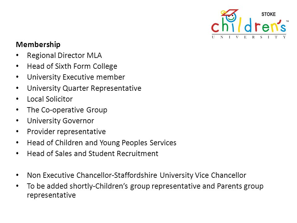 Membership Regional Director MLA Head of Sixth Form College University Executive member University Quarter Representative Local Solicitor The Co-operative Group University Governor Provider representative Head of Children and Young Peoples Services Head of Sales and Student Recruitment Non Executive Chancellor-Staffordshire University Vice Chancellor To be added shortly-Childrens group representative and Parents group representative