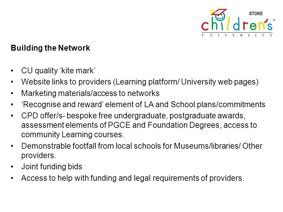 Building the Network CU quality kite mark Website links to providers (Learning platform/ University web pages) Marketing materials/access to networks Recognise and reward element of LA and School plans/commitments CPD offer/s- bespoke free undergraduate, postgraduate awards, assessment elements of PGCE and Foundation Degrees, access to community Learning courses.