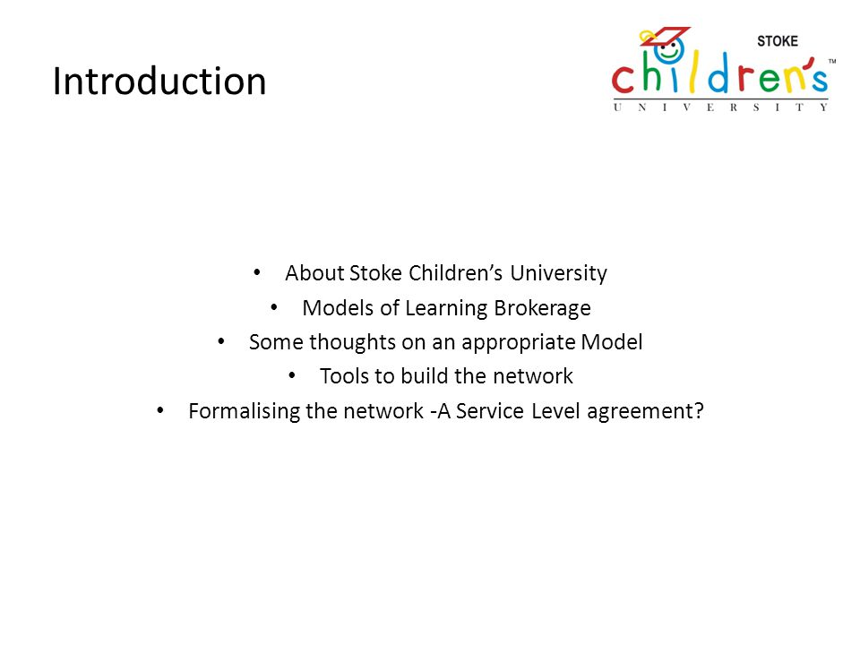 Introduction About Stoke Childrens University Models of Learning Brokerage Some thoughts on an appropriate Model Tools to build the network Formalising the network -A Service Level agreement