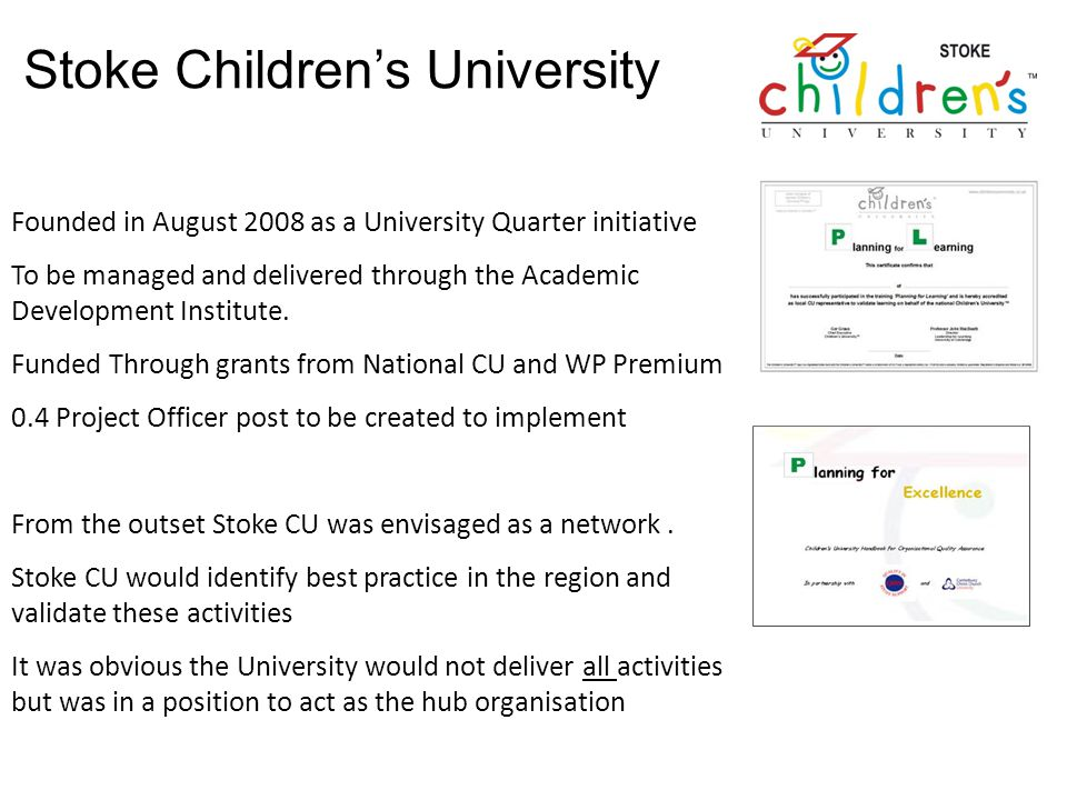 Stoke Childrens University Founded in August 2008 as a University Quarter initiative To be managed and delivered through the Academic Development Institute.