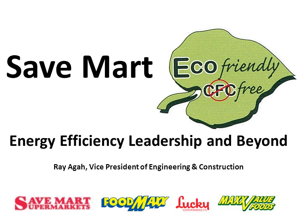 Save Mart Energy Efficiency Leadership and Beyond Ray Agah, Vice President of Engineering & Construction