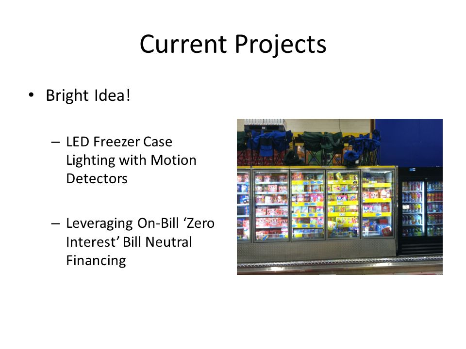 Current Projects Bright Idea! – LED Freezer Case Lighting with Motion Detectors – Leveraging On-Bill Zero Interest Bill Neutral Financing