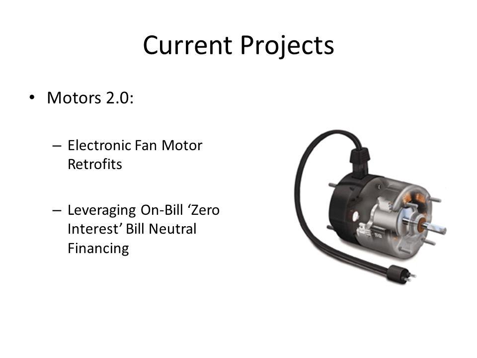 Current Projects Motors 2.0: – Electronic Fan Motor Retrofits – Leveraging On-Bill Zero Interest Bill Neutral Financing