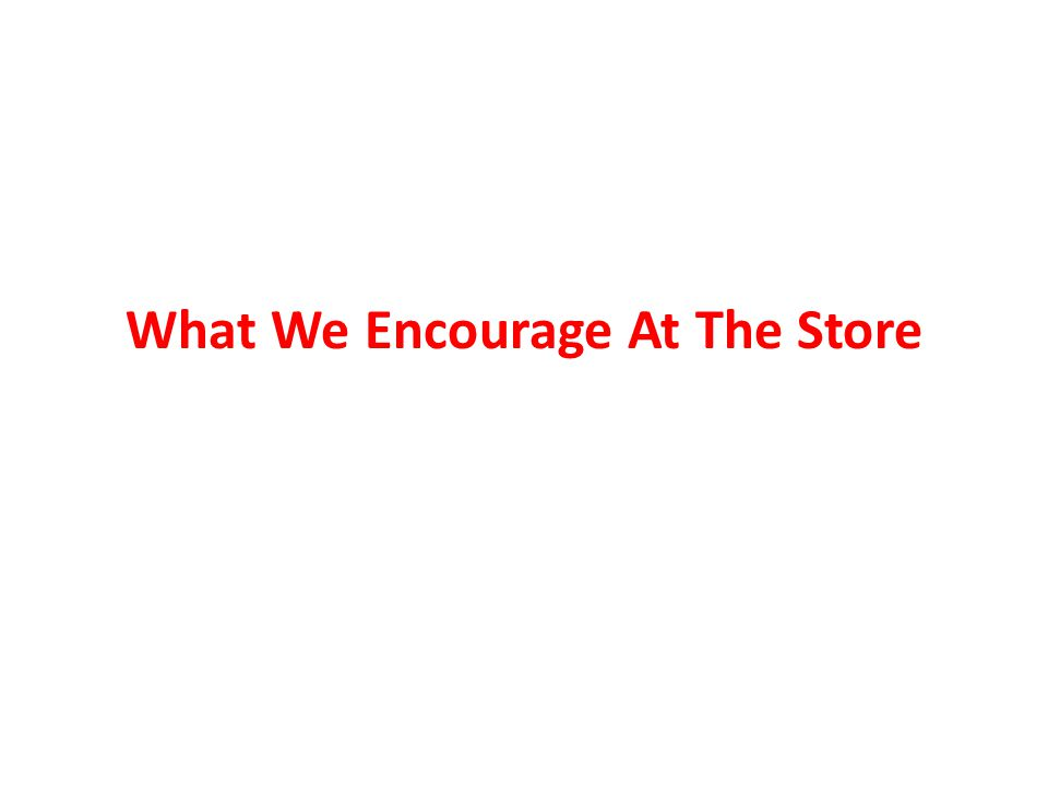 What We Encourage At The Store