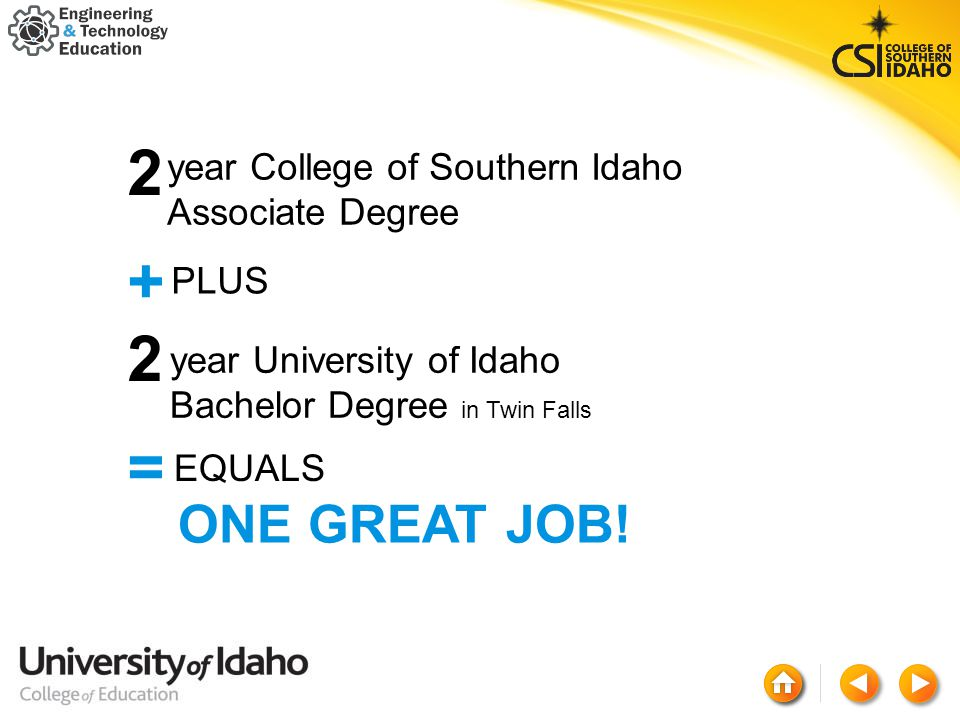 year College of Southern Idaho Associate Degree 2+2=2+2= PLUS year University of Idaho Bachelor Degree in Twin Falls EQUALS ONE GREAT JOB!