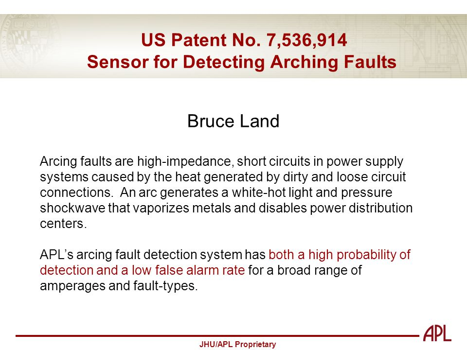 JHU/APL Proprietary US Patent No. 7,536,914 Sensor for Detecting Arching Faults Bruce Land Arcing faults are high-impedance, short circuits in power s