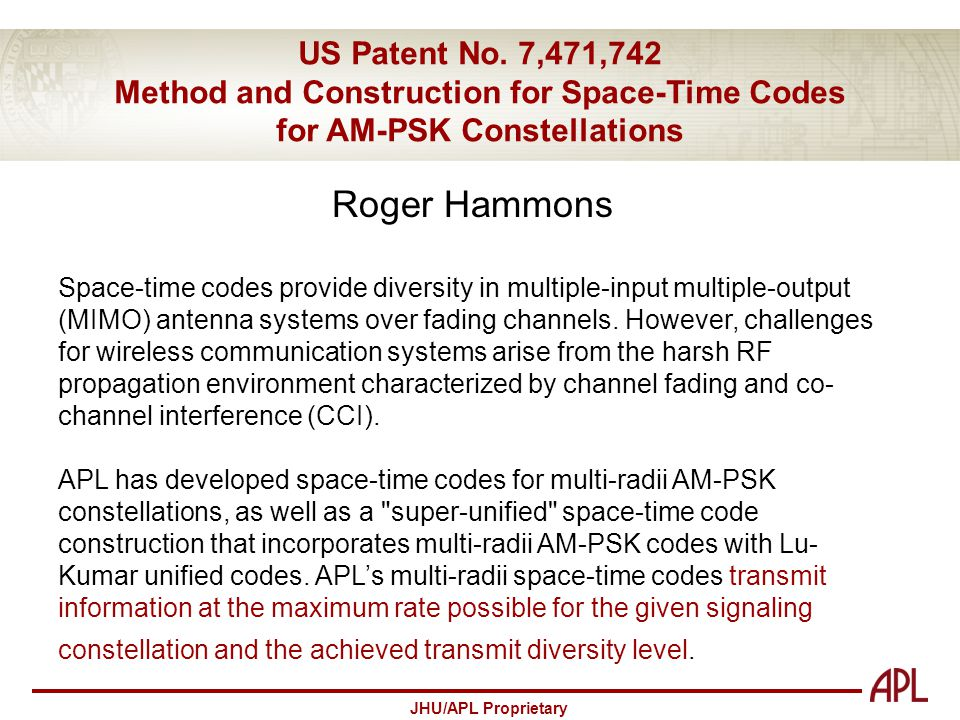 JHU/APL Proprietary US Patent No. 7,471,742 Method and Construction for Space-Time Codes for AM-PSK Constellations Roger Hammons Space-time codes prov