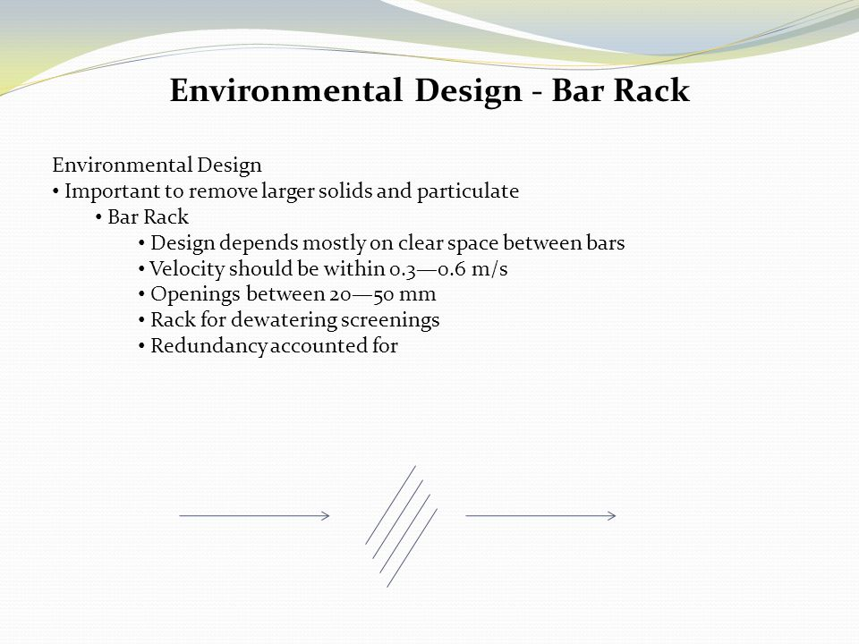 Environmental Design - Bar Rack Environmental Design Important to remove larger solids and particulate Bar Rack Design depends mostly on clear space b